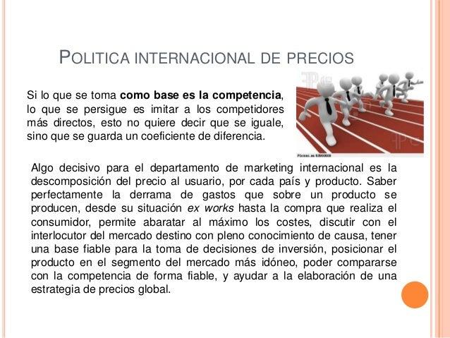 POLITICA INTERNACIONAL DE PRECIOSSi lo que se toma como base es la competencia,lo que se persigue es imitar a los competid...