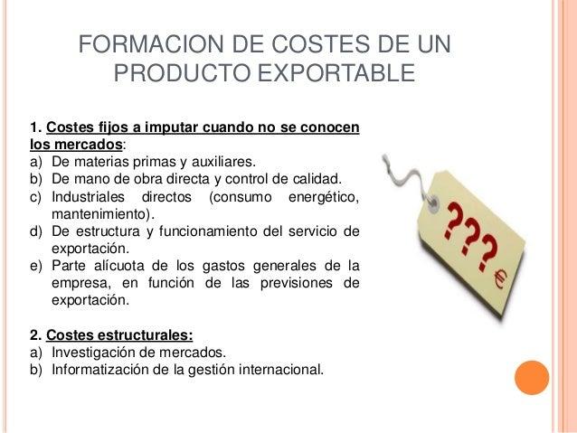 FORMACION DE COSTES DE UN         PRODUCTO EXPORTABLE1. Costes fijos a imputar cuando no se conocenlos mercados:a) De mate...