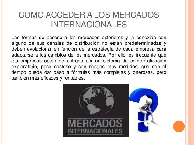 COMO ACCEDER A LOS MERCADOS         INTERNACIONALESLas formas de acceso a los mercados exteriores y la conexión conalguno ...