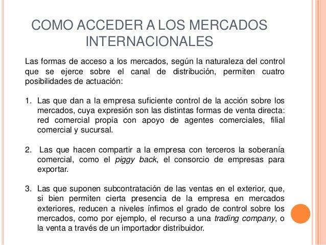 COMO ACCEDER A LOS MERCADOS       INTERNACIONALESLas formas de acceso a los mercados, según la naturaleza del controlque s...