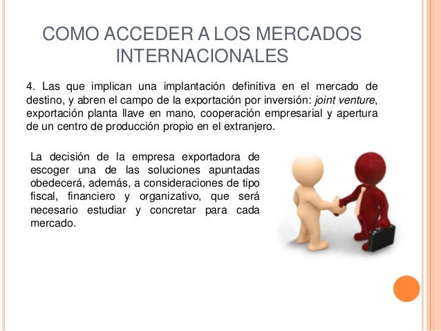 COMO ACCEDER A LOS MERCADOS         INTERNACIONALES4. Las que implican una implantación definitiva en el mercado dedestino...