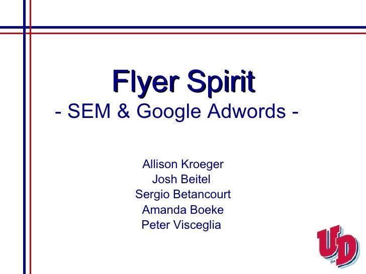 Flyer Spirit - SEM & Google Adwords -   Allison Kroeger Josh Beitel  Sergio Betancourt Amanda Boeke Peter Visceglia
