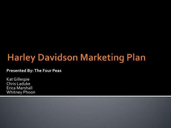 Harley Davidson Marketing Plan<br />Presented By: The Four Peas<br />Kat Gillespie<br />Chris Laduke<br />Erica Marshall<b...