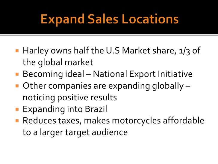 Expand Sales Locations<br />Harley owns half the U.S Market share, 1/3 of the global market<br />Becoming ideal – National...