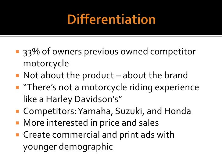 Differentiation<br />33% of owners previous owned competitor motorcycle<br />Not about the product – about the brand<br />...