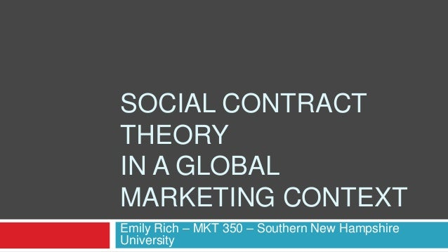 SOCIAL CONTRACT THEORY IN A GLOBAL MARKETING CONTEXT Emily Rich – MKT 350 – Southern New Hampshire University