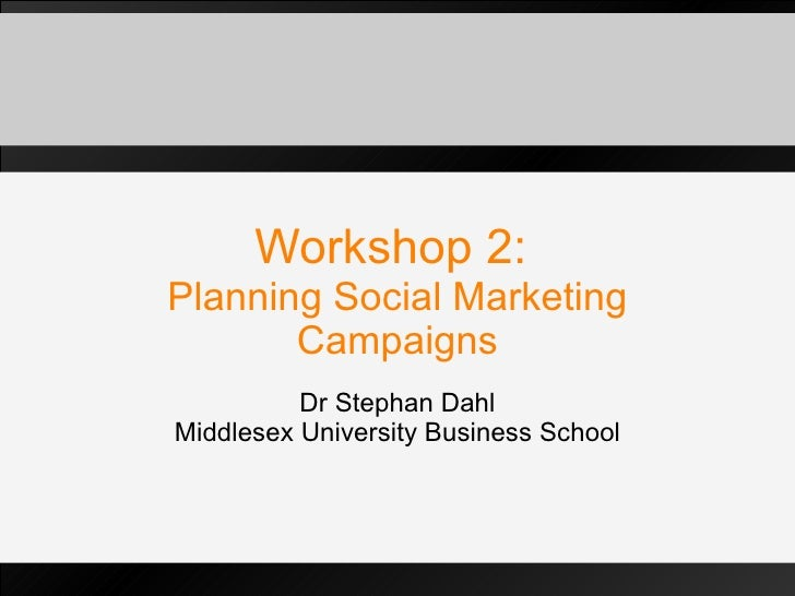 Workshop 2:  Planning Social Marketing Campaigns Dr Stephan Dahl Middlesex University Business School