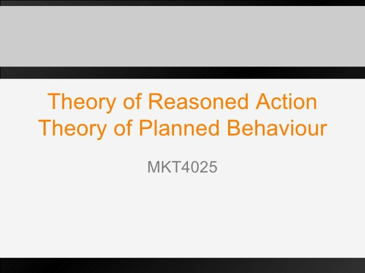 Theory of Reasoned Action Theory of Planned Behaviour MKT4025