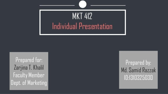 MKT 412 Individual Presentation Prepared for: Zarjina T. Khalil Faculty Member Dept. of Marketing Prepared by: Md. Samid R...