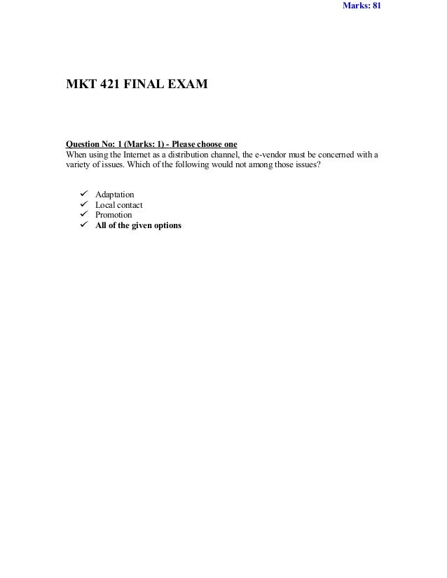 Marks: 81MKT 421 FINAL EXAMQuestion No: 1 (Marks: 1) - Please choose oneWhen using the Internet as a distribution channel,...