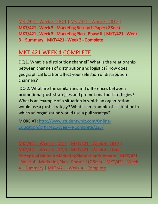mkt 421 week 4 dq 1 We offer mkt 421 week 1, week 2, week 3, week 4, week 5 individual and team assignments and here also find mkt 421 dq and entire course study materials.