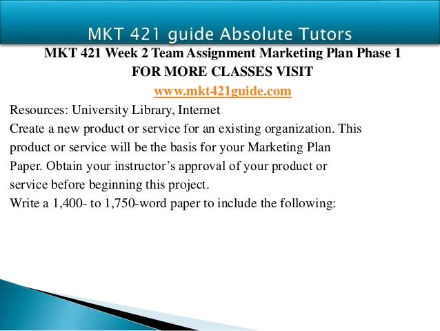 mkt 421 marketing plan phase iii mkt 421 week 4 learning team marketing plan phase iii use the product or service you selected for your marketing plan: phase i paper write a 1,400- to 1,750-word paper to include the following information: o describe the.