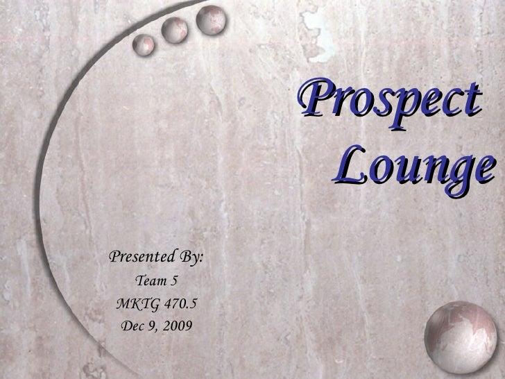 Prospect   Lounge Presented By: Team 5 MKTG 470.5 Dec 9, 2009