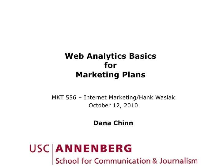 Web Analytics BasicsforMarketing Plans<br />MKT 556 – Internet Marketing/Hank Wasiak<br />October 12, 2010<br />Dana Chinn...