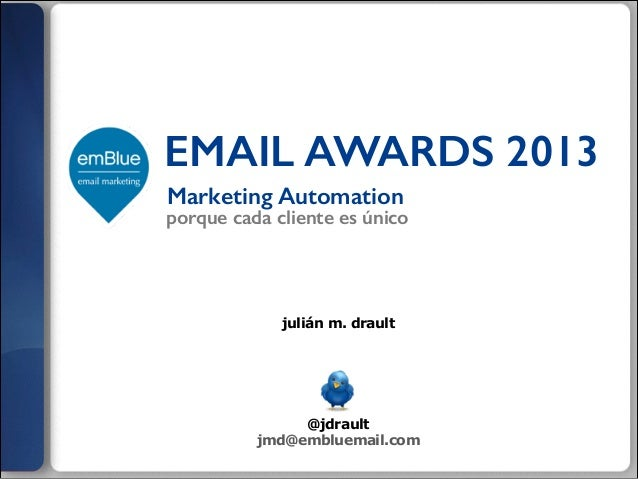 EMAIL AWARDS 2013 Marketing Automation  porque cada cliente es único  julián m. drault  ! ! ! ! !  @jdrault jmd@embluemail...