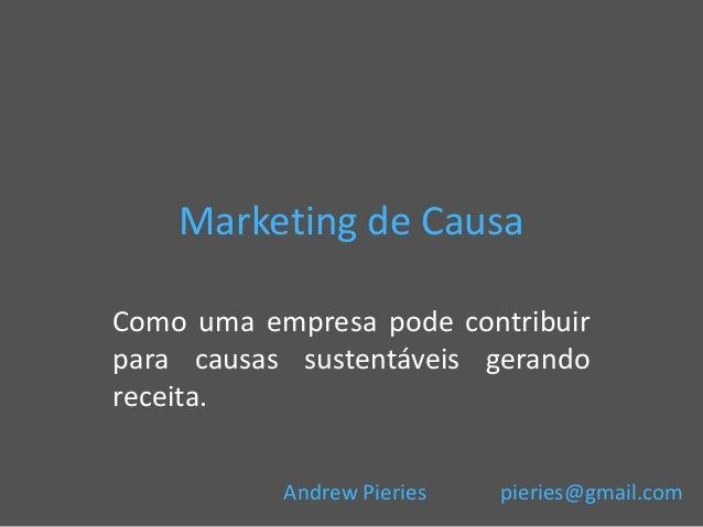 Marketing de Causa Como uma empresa pode contribuir para causas sustentáveis gerando receita. Andrew Pieries  pieries@gmai...