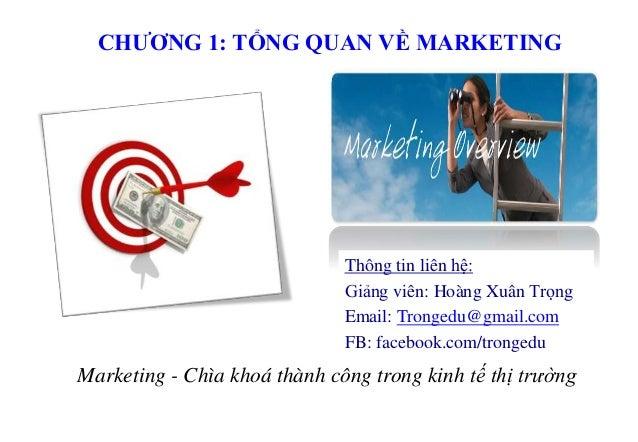 CHƯƠNG 1: TỔNG QUAN VỀ MARKETING Marketing - Chìa khoá thành công trong kinh tế thị trường Thông tin liên hệ: Giảng viên: ...
