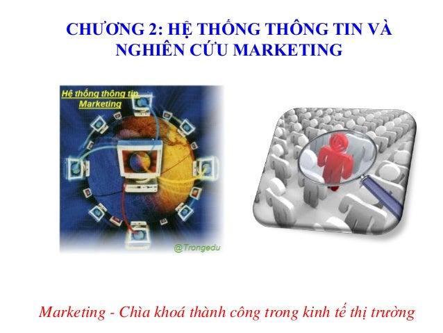 CHƢƠNG 2: HỆ THỐNG THÔNG TIN VÀ NGHIÊN CỨU MARKETING  Marketing - Chìa khoá thành công trong kinh tế thị trường