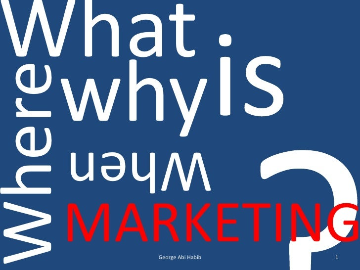 1<br />George Abi Habib<br />What<br />is<br />?<br />why<br />Where<br />When<br />MARKETING<br />