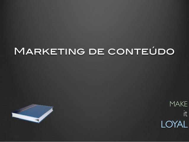 Marketing de conteúdo!                      MAKE                           it                    LOYAL