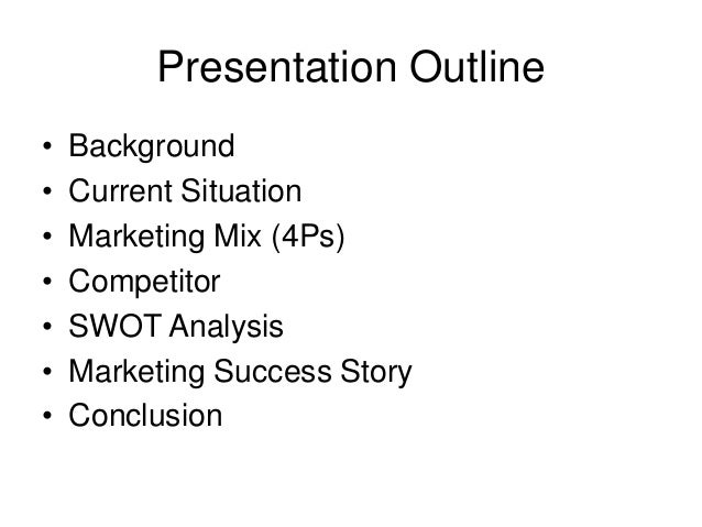 Presentation Outline  • Background  • Current Situation  • Marketing Mix (4Ps)  • Competitor  • SWOT Analysis  • Marketing...