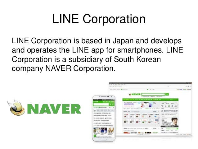 LINE Corporation  LINE Corporation is based in Japan and develops  and operates the LINE app for smartphones. LINE  Corpor...