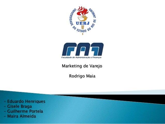 Marketing de Varejo Rodrigo Maia  -  Eduardo Henriques Gisele Braga Guilherme Portela Maira Almeida