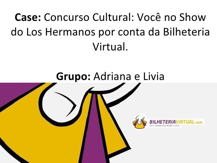 Case: Concurso Cultural: Você no Showdo Los Hermanos por conta da Bilheteria                Virtual.        Grupo: Adriana...