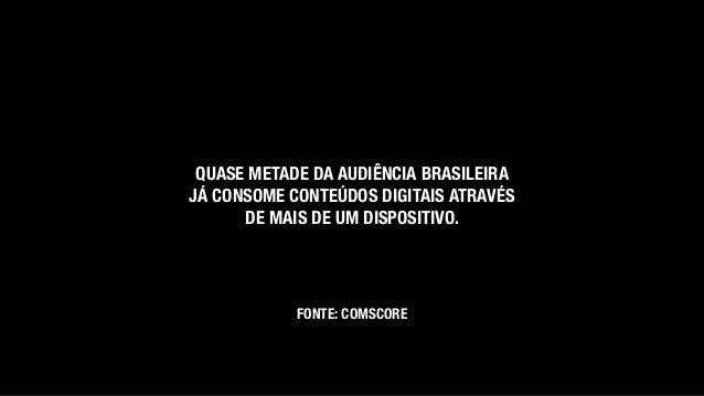QUASE METADE DA AUDIÊNCIA BRASILEIRA JÁ CONSOME CONTEÚDOS DIGITAIS ATRAVÉS DE MAIS DE UM DISPOSITIVO. FONTE: COMSCORE