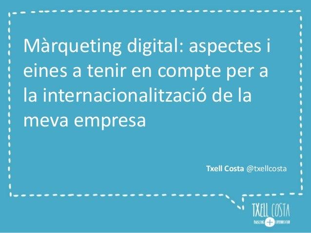 Màrqueting digital: aspectes i  eines a tenir en compte per a  la internacionalització de la  meva empresa  Txell Costa @t...