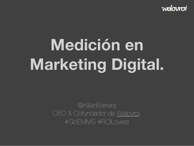 Medición en Marketing Digital. @KilianBarrera CEO & Cofundador de Welovroi. #GoEMMS #ROILovers