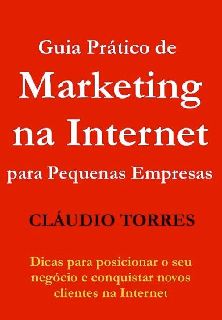 !      Guia Prático de Marketing na Internet para Pequenas Empresas    Cláudio Torres        www.claudiotorres.com.br     ...
