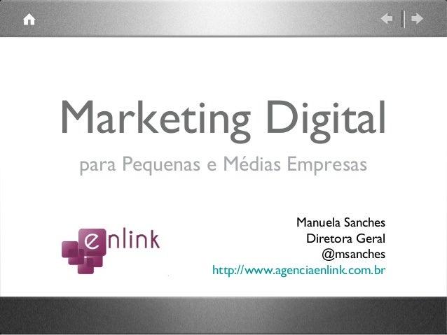 Marketing Digital para Pequenas e Médias Empresas Manuela Sanches Diretora Geral @msanches http://www.agenciaenlink.com.br