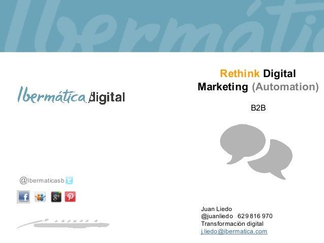 @Ibermaticasb Juan Liedo @juanliedo 629 816 970 Transformación digital j.liedo@ibermatica.com Rethink Digital Marketing (A...