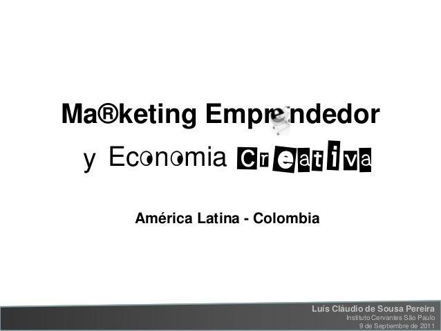 Ma®keting Empr ndedor  y Ec n mia Creativa América Latina - Colombia  Luís Cláudio de Sousa Pereira Marketing Emprendedor ...