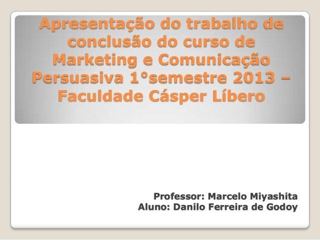 Apresentação do trabalho deconclusão do curso deMarketing e ComunicaçãoPersuasiva 1°semestre 2013 –Faculdade Cásper Líbero...