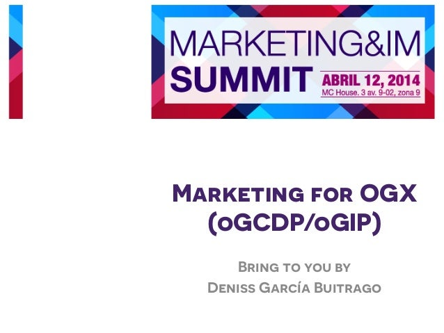 Marketing for OGX (oGCDP/oGIP) Bring to you by Deniss García Buitrago