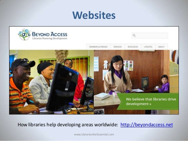 Websites  How libraries help developing areas worldwide: http://beyondaccess.net www.LibrariesAreEssential.com