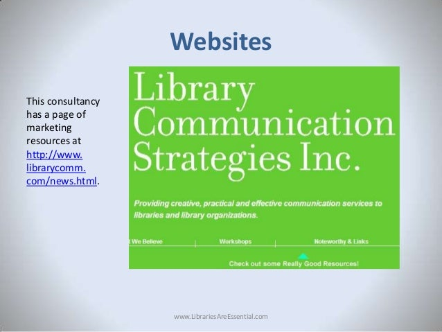 Websites This consultancy has a page of marketing resources at http://www. librarycomm. com/news.html.  www.LibrariesAreEs...