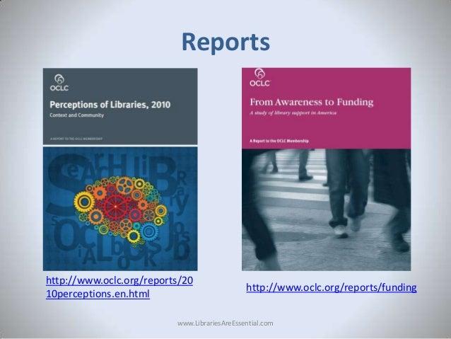 Reports  http://www.oclc.org/reports/20 10perceptions.en.html  http://www.oclc.org/reports/funding  www.LibrariesAreEssent...