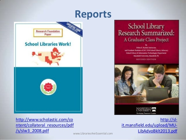 Reports  http://www.scholastic.com/co ntent/collateral_resources/pdf /s/slw3_2008.pdf www.LibrariesAreEssential.com  http:...