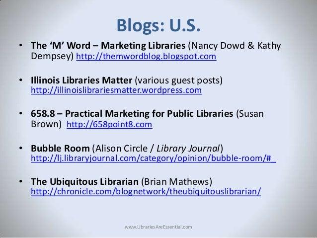 Blogs: U.S. • The 'M' Word – Marketing Libraries (Nancy Dowd & Kathy Dempsey) http://themwordblog.blogspot.com  • Illinois...
