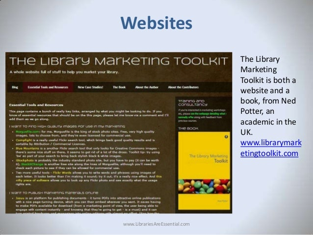 Websites The Library Marketing Toolkit is both a website and a book, from Ned Potter, an academic in the UK. www.libraryma...