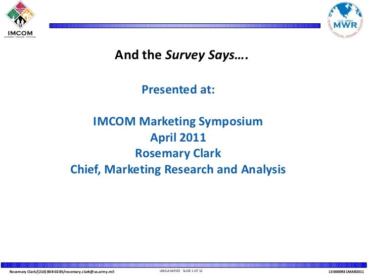 And the Survey Says….<br />Presented at: <br />IMCOM Marketing Symposium<br />April 2011<br />Rosemary Clark<br />Chief, M...