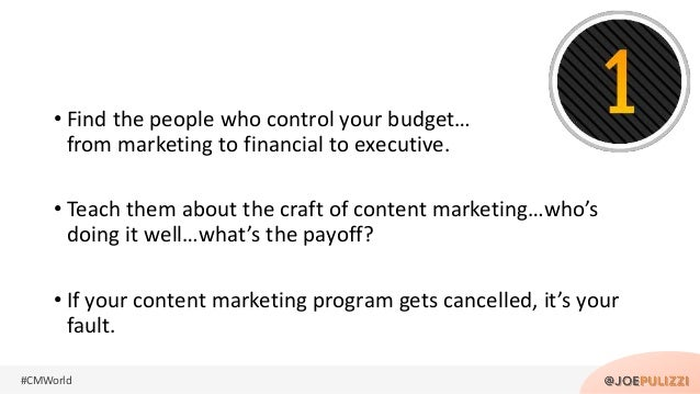 #CMWorld • Find the people who control your budget… from marketing to financial to executive. • Teach them about the craft...