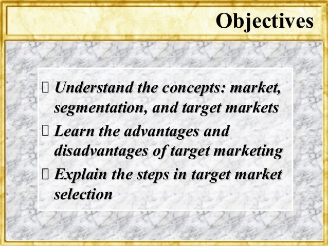 ObjectivesUnderstand the concepts: market,segmentation, and target marketsLearn the advantages anddisadvantages of target ...