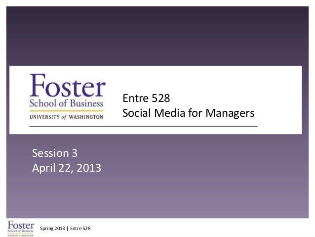 Spring 2013 | Entre 528Entre 528Social Media for ManagersSession 3April 22, 2013