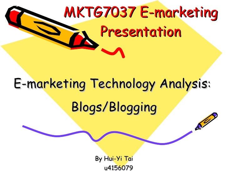 MKTG7037 E-marketing Presentation E-marketing Technology Analysis :  Blogs/Blogging By Hui-Yi Tai u4156079
