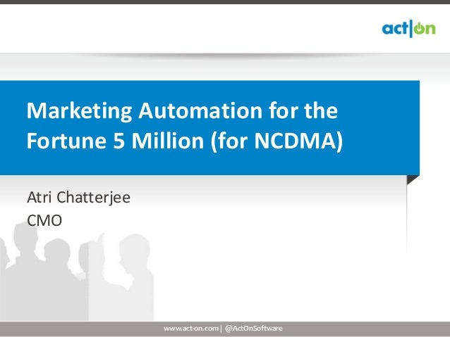Marketing Automation for theFortune 5 Million (for NCDMA)Atri ChatterjeeCMO                  www.act-on.com | @ActOnSoftware
