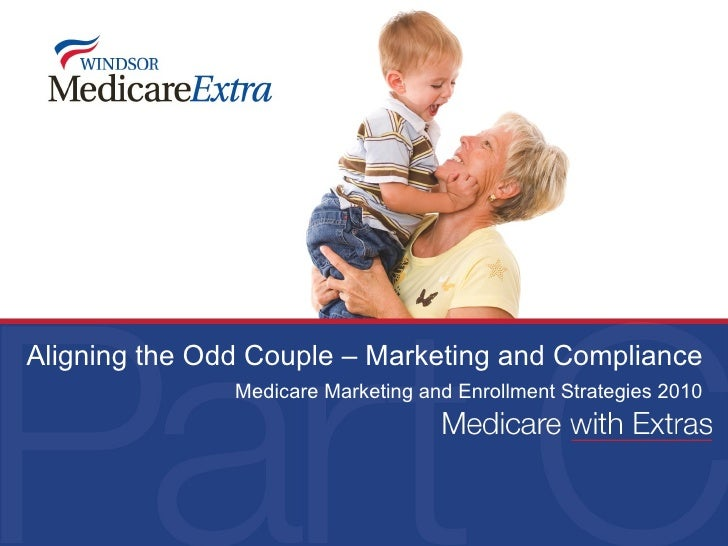 Aligning the Odd Couple – Marketing and Compliance Medicare Marketing and Enrollment Strategies 2010
